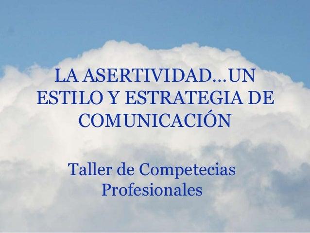 LA ASERTIVIDAD…UN ESTILO Y ESTRATEGIA DE COMUNICACIÓN Taller de Competecias Profesionales