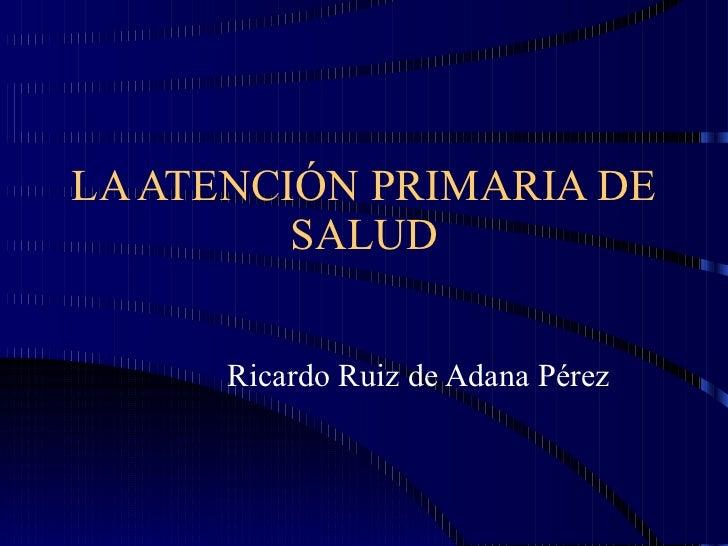 LA ATENCIÓN PRIMARIA DE SALUD Ricardo Ruiz de Adana Pérez
