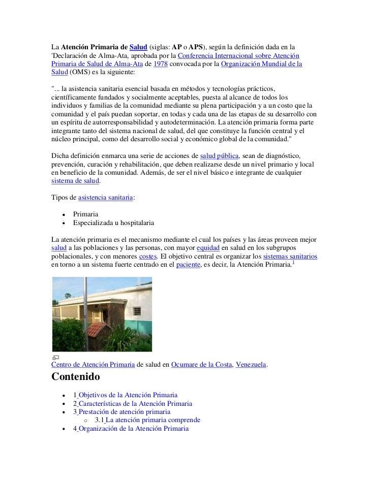 La Atención Primaria de Salud (siglas: AP o APS), según la definición dada en laDeclaración de Alma-Ata, aprobada por la C...