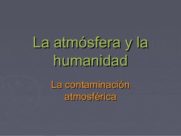 La atmósfera y la   humanidad  La contaminación     atmosférica