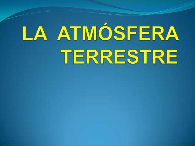  Es la capa de gases que rodea a la Tierra. La mezcla de gases que constituye laatmósfera se denomina AIRE.