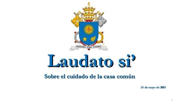 LaudatoLaudato si'si' Sobre el cuidado de la casa comúnSobre el cuidado de la casa común 24 de mayo de 201524 de mayo de 2...