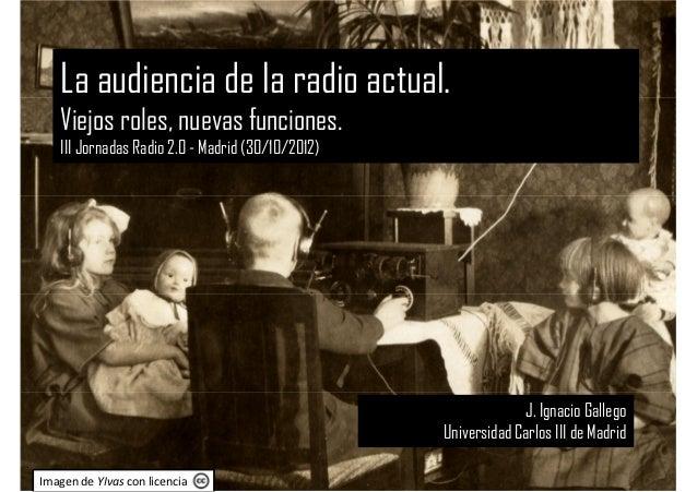 La audiencia de la radio actual.   Viejos roles, nuevas funciones.   III Jornadas Radio 2.0 - Madrid (30/10/2012)         ...
