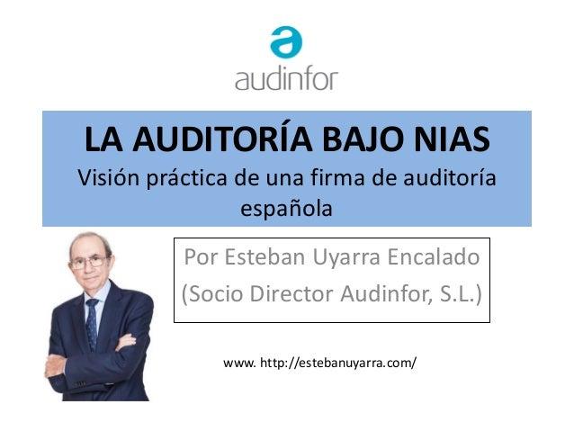 LA AUDITORÍA BAJO NIAS Visión práctica de una firma de auditoría española Por Esteban Uyarra Encalado (Socio Director Audi...