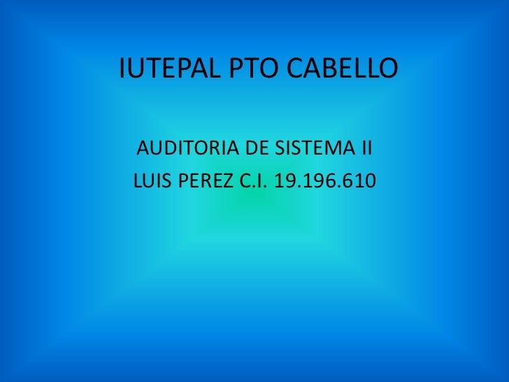 IUTEPAL PTO CABELLO<br />AUDITORIA DE SISTEMA II<br />LUIS PEREZ C.I. 19.196.610<br />