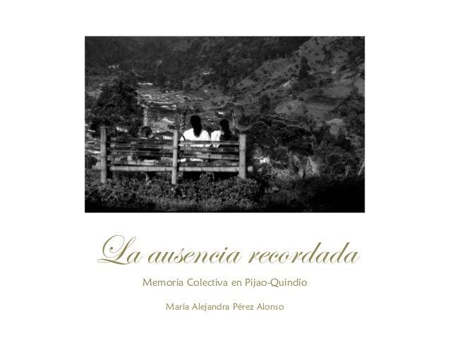 La ausencia recordadaMemoria Colectiva en Pijao-QuindíoMaría Alejandra Pérez Alonso
