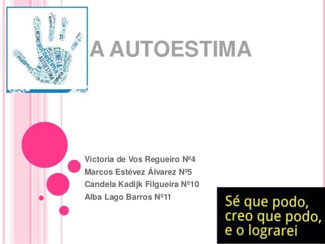 A AUTOESTIMA Victoria de Vos Regueiro Nº4 Marcos Estévez Álvarez Nº5 Candela Kadijk Filgueira Nº10 Alba Lago Barros Nº11