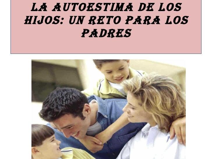 LA AUTOESTIMA DE LOS HIJOS: UN RETO PARA LOS PADRES