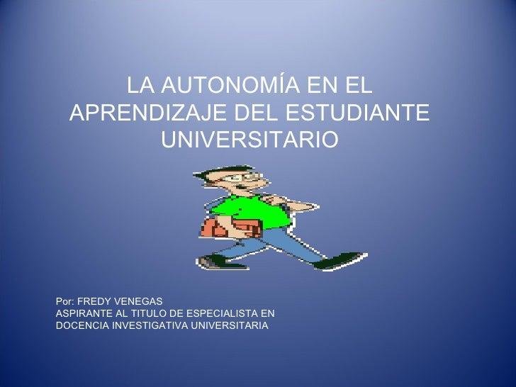 LA AUTONOMÍA EN EL APRENDIZAJE DEL ESTUDIANTE UNIVERSITARIO Por: FREDY VENEGAS ASPIRANTE AL TITULO DE ESPECIALISTA EN  DOC...