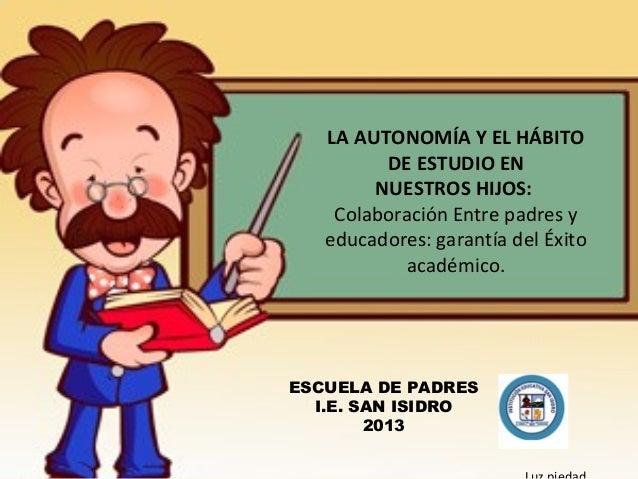 LA AUTONOMÍA Y EL HÁBITODE ESTUDIO ENNUESTROS HIJOS:Colaboración Entre padres yeducadores: garantía del Éxitoacadémico.ESC...