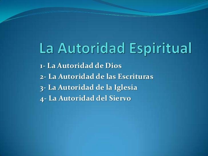 1- La Autoridad de Dios2- La Autoridad de las Escrituras3- La Autoridad de la Iglesia4- La Autoridad del Siervo