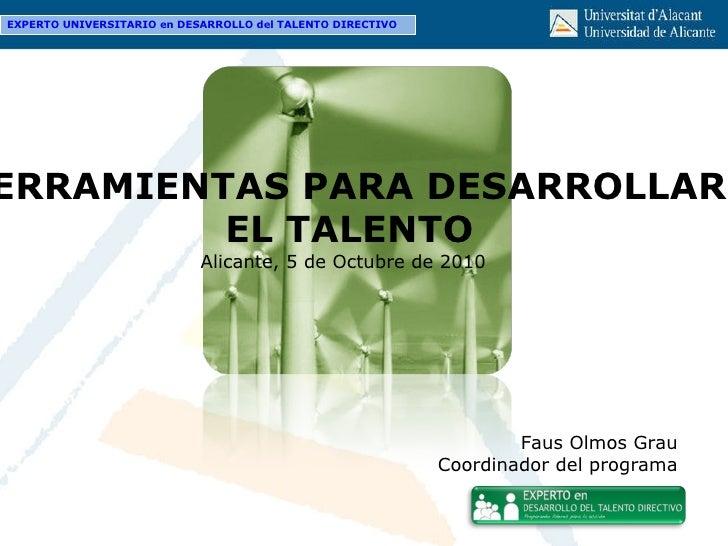 HERRAMIENTAS PARA DESARROLLAR EL TALENTO Alicante, 5 de Octubre de 2010 Faus Olmos Grau Coordinador del programa