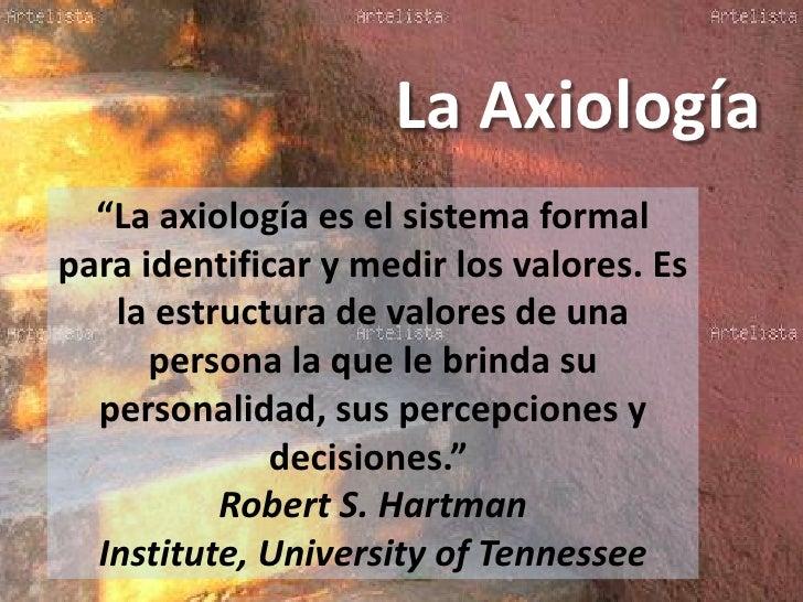 """La Axiología  """"La axiología es el sistema formalpara identificar y medir los valores. Es   la estructura de valores de una..."""