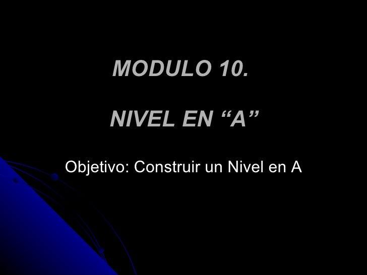 """MODULO 10.  NIVEL EN """"A"""" Objetivo: Construir un Nivel en A"""