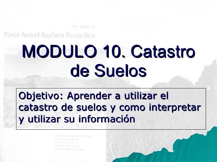 Objetivo: Aprender a utilizar el catastro de suelos y como interpretar y utilizar su informaci ón MODULO 10. Catastro de S...