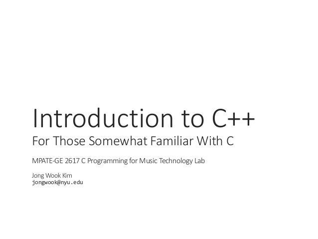 IntroductiontoC++ ForThoseSomewhatFamiliarWithC MPATE-GE2617CProgrammingforMusicTechnologyLab JongWookKim ...