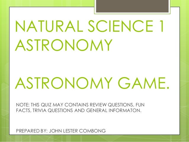NATURAL SCIENCE 1 ASTRONOMY  ASTRONOMY GAME. NOTE: THIS QUIZ MAY CONTAINS REVIEW QUESTIONS, FUN FACTS, TRIVIA QUESTIONS AN...