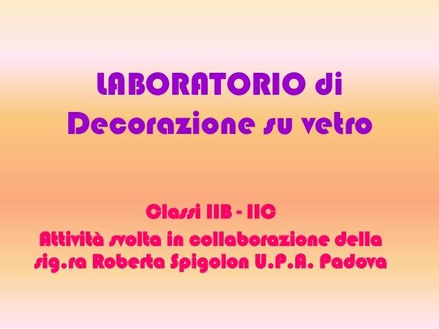 LABORATORIO di Decorazione su vetro Classi IIB - IIC Attività svolta in collaborazione della sig.ra Roberta Spigolon U.P.A...