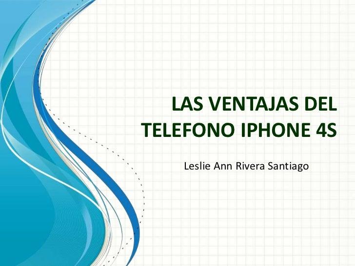 LAS VENTAJAS DELTELEFONO IPHONE 4S    Leslie Ann Rivera Santiago