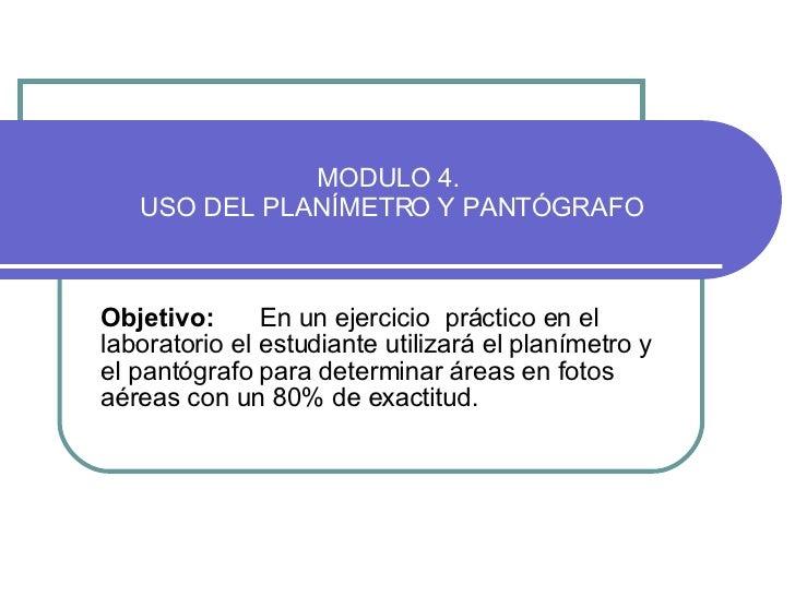 MODULO 4.  USO DEL PLANÍMETRO Y PANTÓGRAFO Objetivo:   En un ejercicio  práctico en el laboratorio el estudiante utilizará...