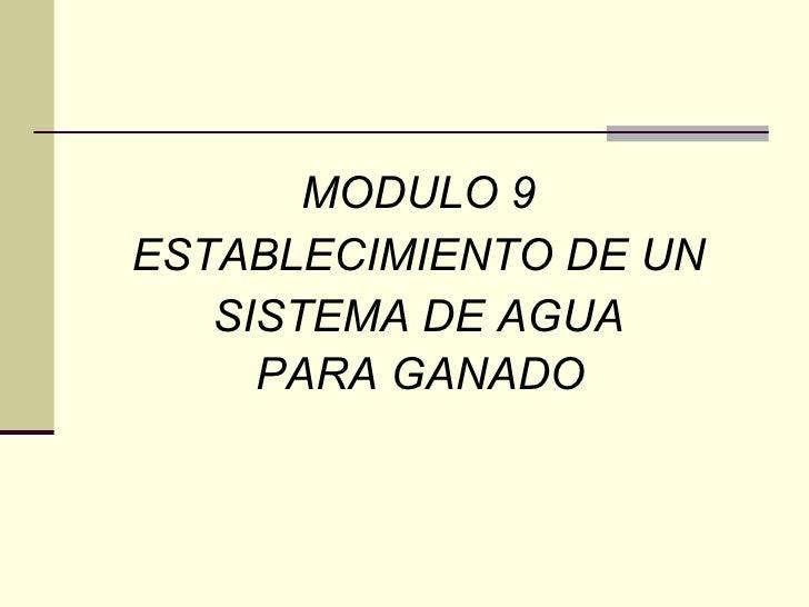 <ul><li>MODULO 9  </li></ul><ul><li>ESTABLECIMIENTO DE UN  </li></ul><ul><li>SISTEMA DE AGUA  </li></ul><ul><li>PARA GANAD...