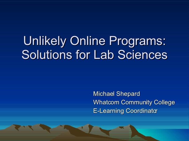 Unlikely Online Programs: Solutions for Lab Sciences Michael Shepard Whatcom Community College E-Learning Coordinator