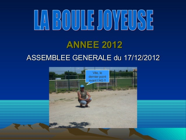 ANNEE 2012ASSEMBLEE GENERALE du 17/12/2012                Vite, le              dernier point              avant l'AG !!