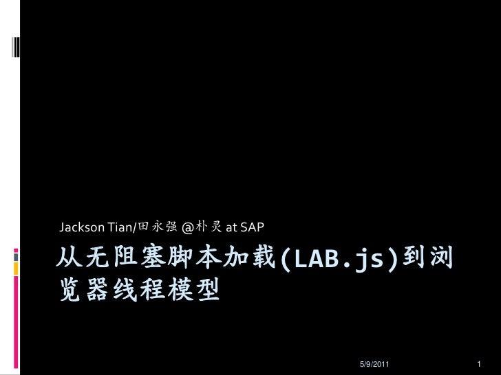 Jackson Tian/田永强 @朴灵 at SAP<br />从无阻塞脚本加载(LAB.js)到浏览器线程模型<br />5/7/2011<br />1<br />