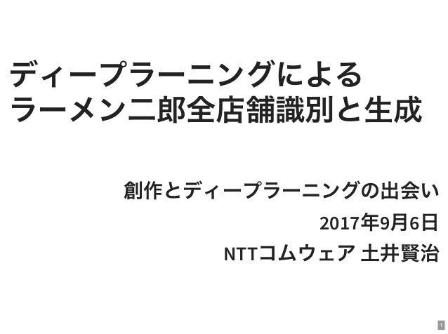 ディープラーニングによる ラーメン二郎全店舗識別と生成 創作とディープラーニングの出会い 2017年9月6日 NTTコムウェア土井賢治 1