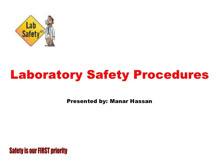 Laboratory Safety Procedures Presented by: Manar Hassan Safety is our FIRST priority
