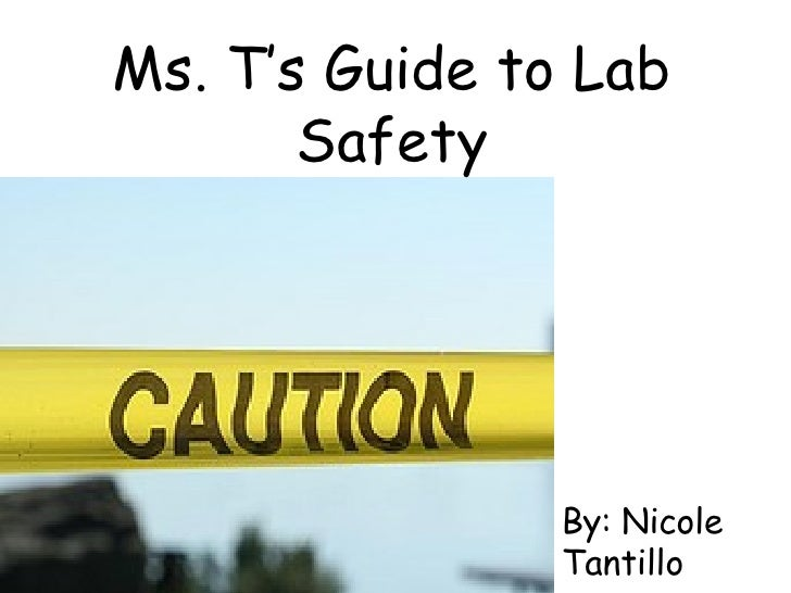 Ms. T's Guide to Lab Safety By: Nicole Tantillo