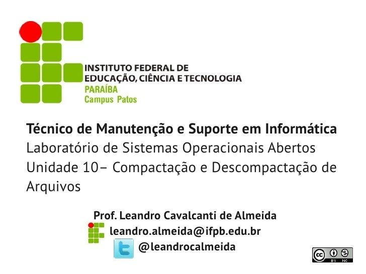 Técnico de Manutenção e Suporte em InformáticaLaboratório de Sistemas Operacionais AbertosUnidade 10– Compactação e Descom...