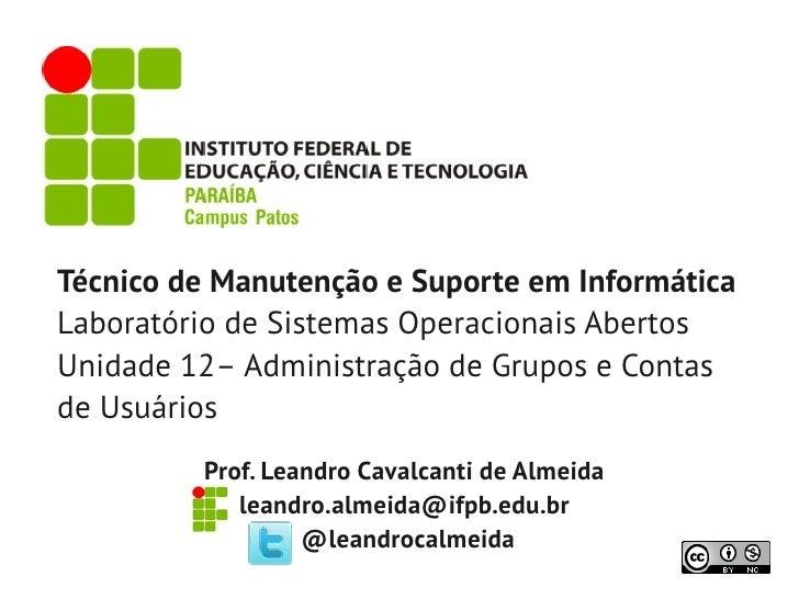 Técnico de Manutenção e Suporte em InformáticaLaboratório de Sistemas Operacionais AbertosUnidade 12– Administração de Gru...