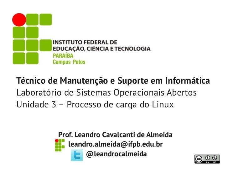 Técnico de Manutenção e Suporte em InformáticaLaboratório de Sistemas Operacionais AbertosUnidade 3 – Processo de carga do...