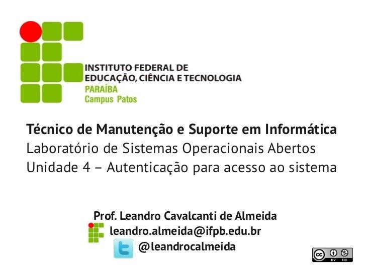 Técnico de Manutenção e Suporte em InformáticaLaboratório de Sistemas Operacionais AbertosUnidade 4 – Autenticação para ac...