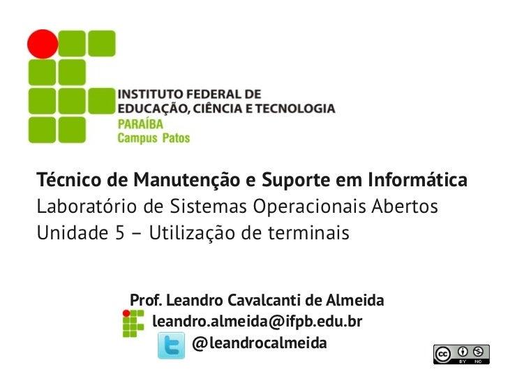 Técnico de Manutenção e Suporte em InformáticaLaboratório de Sistemas Operacionais AbertosUnidade 5 – Utilização de termin...