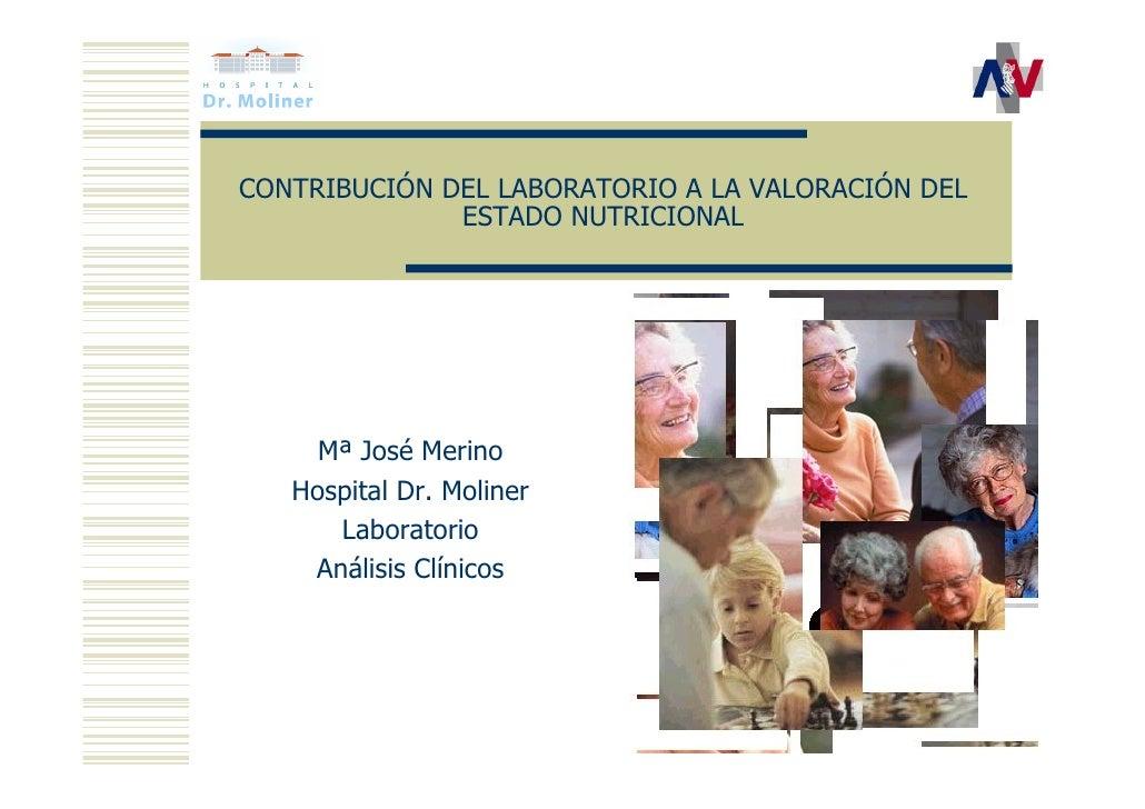CONTRIBUCIÓN DEL LABORATORIO A LA VALORACIÓN DEL              ESTADO NUTRICIONAL     Mª José Merino   Hospital Dr. Moliner...