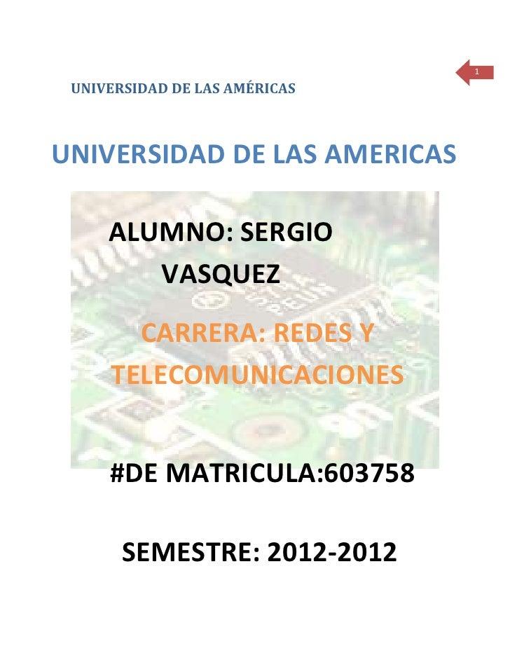 1 UNIVERSIDAD DE LAS AMÉRICASUNIVERSIDAD DE LAS AMERICAS     ALUMNO: SERGIO        VASQUEZ       CARRERA: REDES Y     TELE...