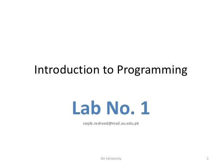 Introduction to Programming      Lab No. 1        saqib.rasheed@mail.au.edu.pk                Air University         1