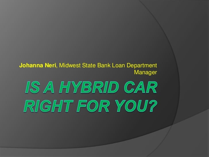 IS A HYBRID CAR RIGHT FOR YOU?<br />Johanna Neri, Midwest State Bank Loan Department Manager  <br />