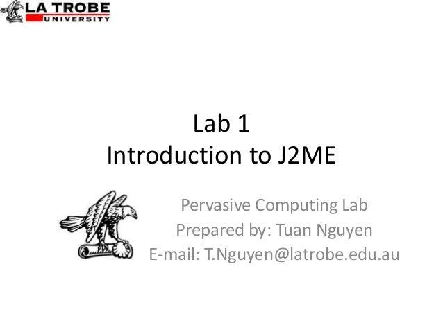 Lab 1Introduction to J2ME      Pervasive Computing Lab      Prepared by: Tuan Nguyen   E-mail: T.Nguyen@latrobe.edu.au