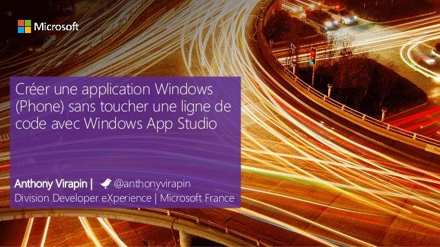 Créer une application Windows (Phone) sans toucher une ligne de code avec Windows App Studio Anthony Virapin | @anthonyvir...