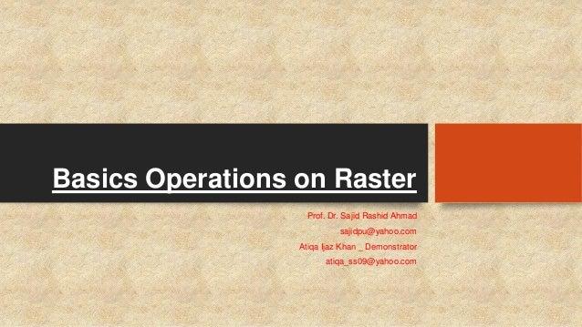 Basics Operations on Raster Prof. Dr. Sajid Rashid Ahmad sajidpu@yahoo.com Atiqa Ijaz Khan _ Demonstrator atiqa_ss09@yahoo...
