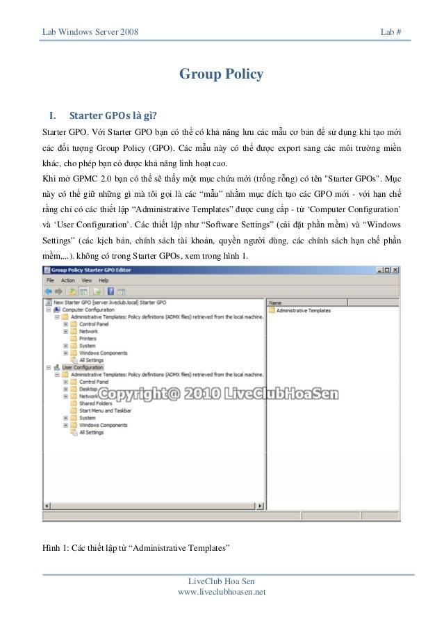 Lab Windows Server 2008  Lab #  Group Policy I.  Starter GPOs là gì?  Starter GPO. Với Starter GPO bạn có thể có khả năng ...