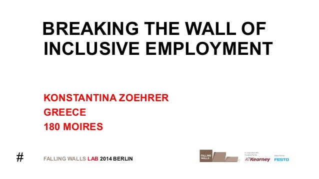 #  BREAKING THE WALL OF  INCLUSIVE EMPLOYMENT  KONSTANTINA ZOEHRER  GREECE  180 MOIRES  FALLING WALLS LAB 2014 BERLIN