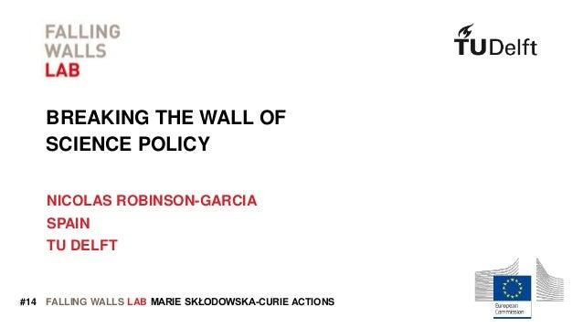 FALLING WALLS LAB BREAKING THE WALL OF SCIENCE POLICY NICOLAS ROBINSON-GARCIA SPAIN TU DELFT MARIE SKŁODOWSKA-CURIE ACTION...