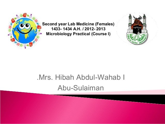 Second year Lab Medicine (Females)     1433- 1434 A.H. / 2012- 2013  Microbiology Practical (Course I).Mrs. Hibah Abdul-Wa...