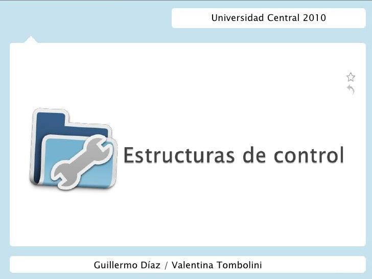 Universidad Central 2010<br />Estructuras de control<br />Guillermo Díaz / Valentina Tombolini<br />