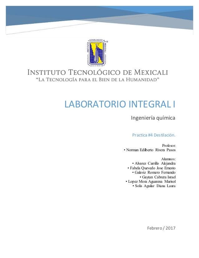 LABORATORIO INTEGRAL I Ingeniería química Febrero / 2017 Practica #4 Destilación. Profesor: • Norman Edilberto Rivera Paso...