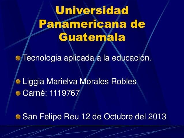Universidad Panamericana de Guatemala Tecnologia aplicada a la educación.  Liggia Marielva Morales Robles Carné: 1119767 S...